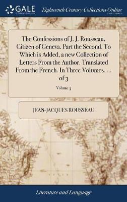 The Confessions of J. J. Rousseau, Citizen of Geneva. Part the Second. to Which Is Added, a New Collection of Letters from the Author. Translated from the French. in Three Volumes. ... of 3; Volume 3