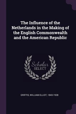 The Influence of the Netherlands in the Making of the English Commonwealth and the American Republic