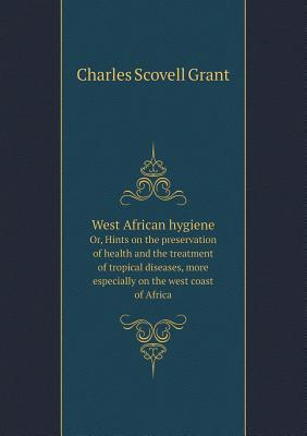 West African Hygiene Or, Hints on the Preservation of Health and the Treatment of Tropical Diseases, More Especially on the West Coast of Africa