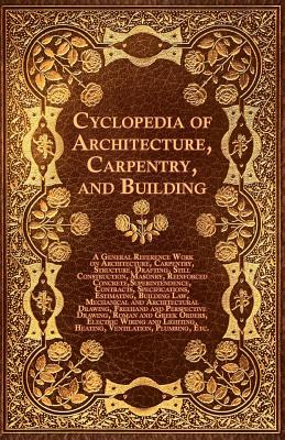Cyclopedia of Architecture, Carpentry, and Building - A General Reference Work on Architecture, Carpentry, Structure, Drafting, Still Construction, Ma
