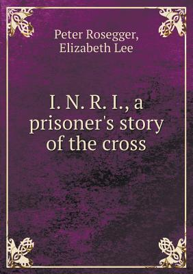 I. N. R. I., a Prisoner's Story of the Cross