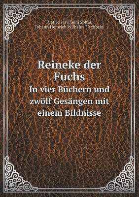 Reineke Der Fuchs in Vier Buchern Und Zwolf Gesangen Mit Einem Bildnisse