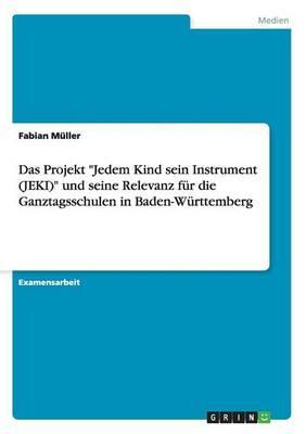 """Das Projekt """"Jedem Kind sein Instrument (JEKI)"""" und seine Relevanz für die Ganztagsschulen in Baden-Württemberg"""