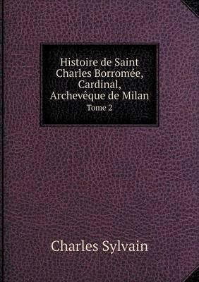 Histoire de Saint Charles Borromee, Cardinal, Archeveque de Milan Tome 2