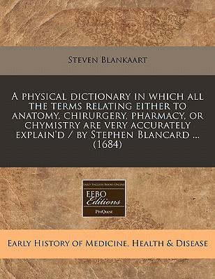 A Physical Dictionary in Which All the Terms Relating Either to Anatomy, Chirurgery, Pharmacy, or Chymistry Are Very Accurately Explain'd/By Stephen Blancard (1684)