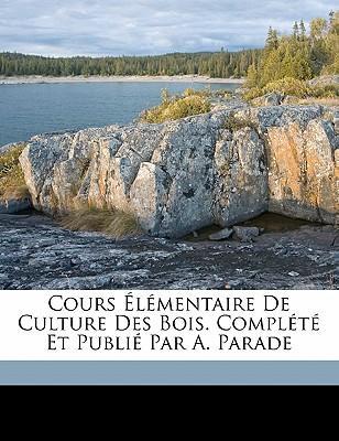 Cours L Mentaire de Culture Des Bois. Compl T Et Publi Par A. Parade