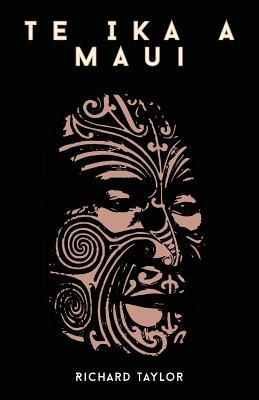 Te Ika A Maui; Or, New Zealand And Its Inhabitants Illustrating The Origin, Manners, Customs, Mythology, Religion, Rites, Songs, Proverbs, Fables, And ... With The Geology, Natural History, Produ