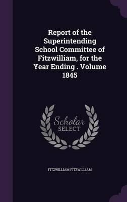 Report of the Superintending School Committee of Fitzwilliam, for the Year Ending . Volume 1845