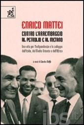 Enrico Mattei: contro l'arrembaggio al petrolio e al metano