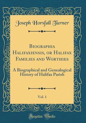 Biographia Halifaxiensis, or Halifax Families and Worthies, Vol. 1