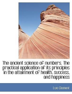 The ancient science of numbers. The practical application of its principles in the attainment of health, success, and happiness