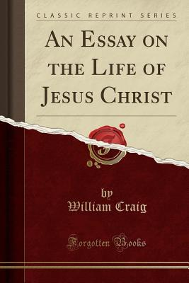 An Essay on the Life of Jesus Christ (Classic Reprint)
