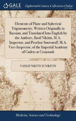 Elements of Plane and Spherical Trigonometry, Written Originally in Russian, and Translated Into English by the Authors, Basil Nikitin, M.A. ... the Imperial Academy of Cadets at Cronstadt