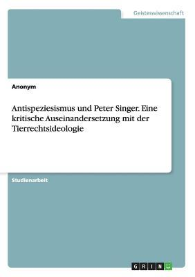 Antispeziesismus und Peter Singer. Eine kritische Auseinandersetzung mit der Tierrechtsideologie