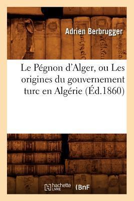 Le Pegnon d'Alger, Ou les Origines du Gouvernement Turc en Algérie (ed.1860)