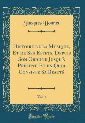 Histoire de la Musique, Et de Ses Effets, Depuis Son Origine Jusqu'à Présent, Et en Quoi Consiste Sa Beauté, Vol. 1 (Classic Reprint)