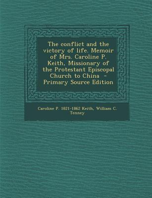 The Conflict and the Victory of Life. Memoir of Mrs. Caroline P. Keith, Missionary of the Protestant Episcopal Church to China - Primary Source Editio