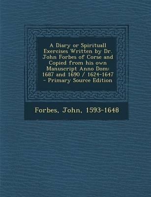A Diary or Spirituall Exercises Written by Dr. John Forbes of Corse and Copied from His Own Manuscript Anno Dom