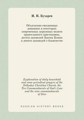 Explanation of Daily Household and Some Periodical Prayers of the Orthodox Christian Church, the Ten Commandments of God's Law and the Nine Commandments of Bliss