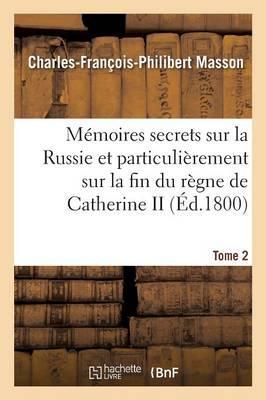 Memoires Secrets Sur la Russie et Particulierement Sur la Fin du Règne de Catherine II Tome 2