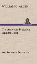 The American Prejudice Against Color An Authentic Narrative, Showing How Easily The Nation Got Into An Uproar.