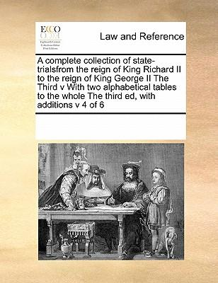 A Complete Collection of State-Trialsfrom the Reign of King Richard II to the Reign of King George II the Third V with Two Alphabetical Tables to the Whole the Third Ed, with Additions V 4 of 6