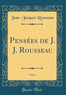 Pensées de J. J. Rousseau, Vol. 1 (Classic Reprint)