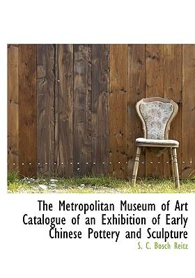 The Metropolitan Museum of Art Catalogue of an Exhibition of Early Chinese Pottery and Sculpture