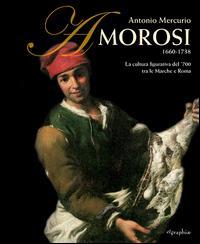 Antonio Mercurio Amorosi 1660-1738. La cultura figurativa del 700 tra le Marche e Roma. Ediz. illustrata