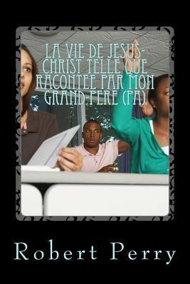 La Vie De Jesus-christ Telle Que Racontee Par Mon Grand-pere Pa