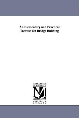 An Elementary and Practical Treatise on Bridge Building