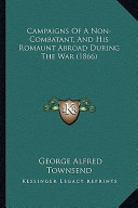 Campaigns of a Non-Combatant, and His Romaunt Abroad During Campaigns of a Non-Combatant, and His Romaunt Abroad During the War (1866) the War (1866)