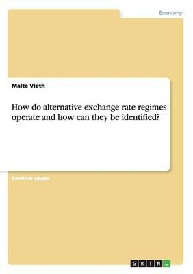 How do alternative exchange rate regimes operate and how can they be identified?