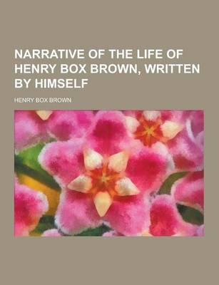 Narrative of the Life of Henry Box Brown, Written by Himself