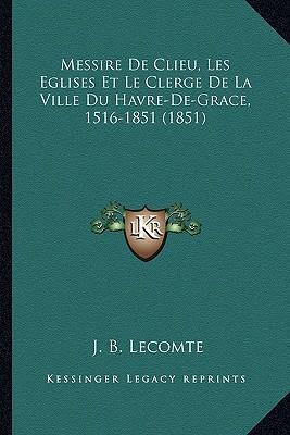 Messire de Clieu, Les Eglises Et Le Clerge de La Ville Du Havre-de-Grace, 1516-1851 (1851)