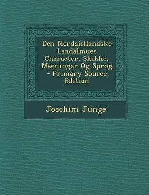 Den Nordsiellandske Landalmues Character, Skikke, Meeninger Og Sprog - Primary Source Edition