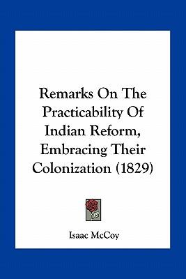 Remarks on the Practicability of Indian Reform, Embracing Their Colonization (1829)