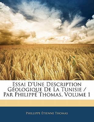 Essai D'Une Description Gologique de La Tunisie / Par Philippe Thomas, Volume 1