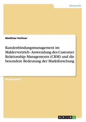 Kundenbindungsmanagement im Maklervertrieb - Anwendung des Customer Relationship Managements (CRM) und die besondere Bedeutung der Marktforschung