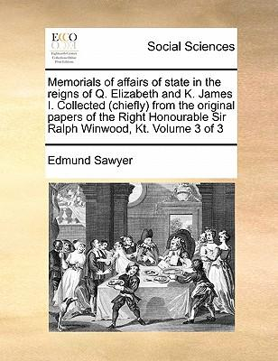 Memorials of Affairs of State in the Reigns of Q. Elizabeth and K. James I. Collected (Chiefly) from the Original Papers of the Right Honourable Sir R
