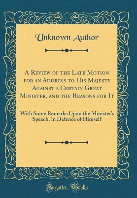 A Review of the Late Motion for an Address to His Majesty Against a Certain Great Minister, and the Reasons for It