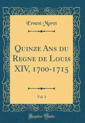 Quinze Ans du Regne de Louis XIV, 1700-1715, Vol. 3 (Classic Reprint)