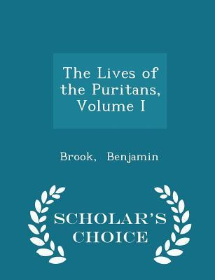 The Lives of the Puritans, Volume I - Scholar's Choice Edition