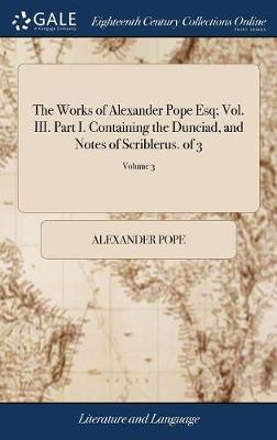 The Works of Alexander Pope Esq; Vol. III. Part I. Containing the Dunciad, and Notes of Scriblerus. of 3; Volume 3