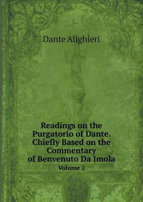 Readings on the Purgatorio of Dante. Chiefly Based on the Commentary of Benvenuto Da Imola Volume 2
