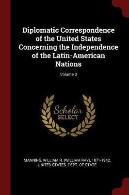 Diplomatic Correspondence of the United States Concerning the Independence of the Latin-American Nations; Volume 3