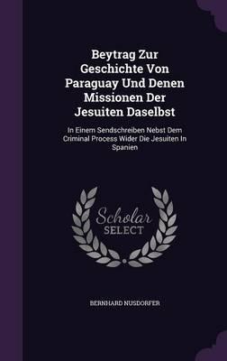 Beytrag Zur Geschichte Von Paraguay Und Denen Missionen Der Jesuiten Daselbst