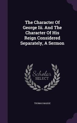 The Character of George III. and the Character of His Reign Considered Separately, a Sermon