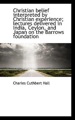 Christian Belief Interpreted by Christian Experience; Lectures Delivered in India, Ceylon, and Japan