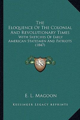 The Eloquence of the Colonial and Revolutionary Times the Eloquence of the Colonial and Revolutionary Times